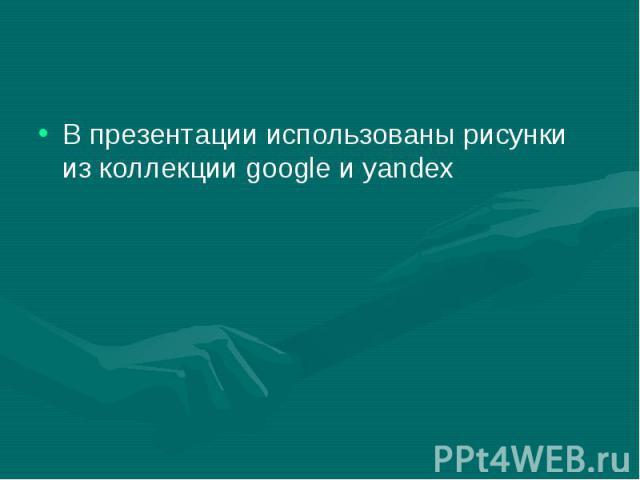 В презентации использованы рисунки из коллекции google и yandex В презентации использованы рисунки из коллекции google и yandex