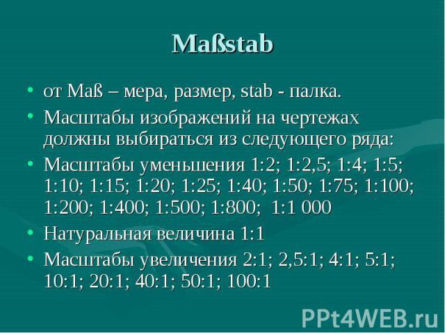 от Maß – мера, размер, stab - палка. от Maß – мера, размер, stab - палка. Масштабы изображений на чертежах должны выбираться из следующего ряда: Масштабы уменьшения 1:2; 1:2,5; 1:4; 1:5; 1:10; 1:15; 1:20; 1:25; 1:40; 1:50; 1:75; 1:100; 1:200; 1:400;…