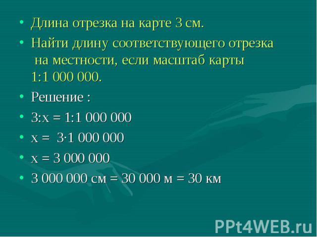 Длина отрезка на карте 3 см. Длина отрезка на карте 3 см. Найти длину соответствующего отрезка на местности, если масштаб карты 1:1 000 000. Решение : 3:х = 1:1 000 000 х = 3∙1 000 000 х = 3 000 000 3 000 000 см = 30 000 м = 30 км