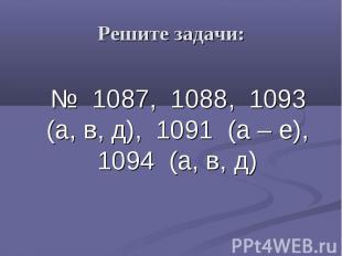 Решите задачи: № 1087, 1088, 1093 (а, в, д), 1091 (а – е), 1094 (а, в, д)