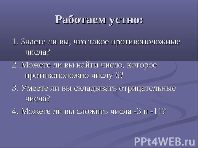 Работаем устно: 1. Знаете ли вы, что такое противоположные числа? 2. Можете ли вы найти число, которое противоположно числу 6? 3. Умеете ли вы складывать отрицательные числа? 4. Можете ли вы сложить числа -3 и -11?