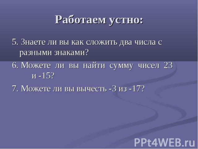 Работаем устно: 5. Знаете ли вы как сложить два числа с разными знаками? 6. Можете ли вы найти сумму чисел 23 и -15? 7. Можете ли вы вычесть -3 из -17?