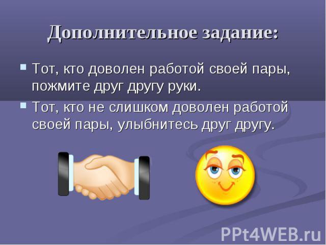 Дополнительное задание: Тот, кто доволен работой своей пары, пожмите друг другу руки. Тот, кто не слишком доволен работой своей пары, улыбнитесь друг другу.