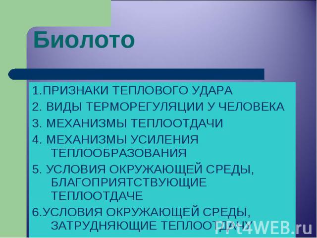 1.ПРИЗНАКИ ТЕПЛОВОГО УДАРА 1.ПРИЗНАКИ ТЕПЛОВОГО УДАРА 2. ВИДЫ ТЕРМОРЕГУЛЯЦИИ У ЧЕЛОВЕКА 3. МЕХАНИЗМЫ ТЕПЛООТДАЧИ 4. МЕХАНИЗМЫ УСИЛЕНИЯ ТЕПЛООБРАЗОВАНИЯ 5. УСЛОВИЯ ОКРУЖАЮЩЕЙ СРЕДЫ, БЛАГОПРИЯТСТВУЮЩИЕ ТЕПЛООТДАЧЕ 6.УСЛОВИЯ ОКРУЖАЮЩЕЙ СРЕДЫ, ЗАТРУДНЯЮ…