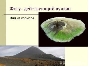 Фогу- действующий вулкан Вид из космоса.