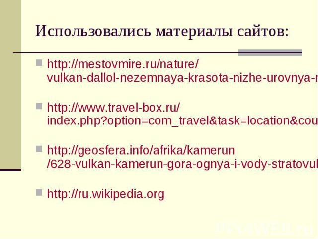 Использовались материалы сайтов: http://mestovmire.ru/nature/vulkan-dallol-nezemnaya-krasota-nizhe-urovnya-morya.html http://www.travel-box.ru/index.php?option=com_travel&task=location&country_id=1&loc_id=11 http://geosfera.info/afrika/k…