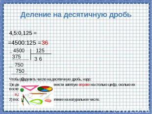Деление на десятичную дробь Чтобы разделить число на десятичную дробь, надо: 1)в