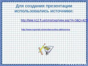 Для создания презентации использовались источники: http://lake.k12.fl.us/cms/cwp