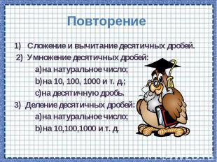 Повторение 1) Сложение и вычитание десятичных дробей. 2) Умножение десятичных др