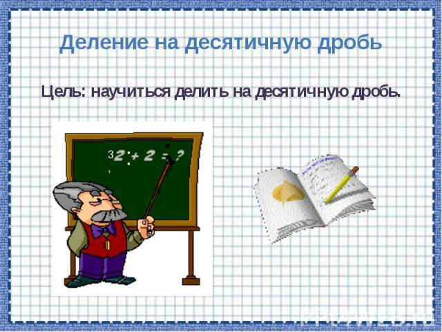 Деление на десятичную дробь Цель: научиться делить на десятичную дробь.