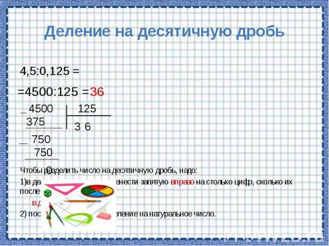 Деление на десятичную дробь Чтобы разделить число на десятичную дробь, надо: 1)в делимом и делителе перенести запятую вправо на столько цифр, сколько их после запятой в делителе; 2) после этого выполнить деление на натуральное число.