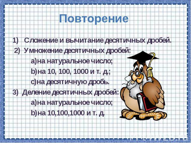 Повторение 1) Сложение и вычитание десятичных дробей. 2) Умножение десятичных дробей: а)на натуральное число; b)на 10, 100, 1000 и т. д.; c)на десятичную дробь. 3) Деление десятичных дробей: a)на натуральное число; b)на 10,100,1000 и т. д.
