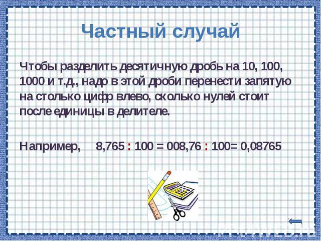Частный случай Чтобы разделить десятичную дробь на 10, 100, 1000 и т.д., надо в этой дроби перенести запятую на столько цифр влево, сколько нулей стоит после единицы в делителе. Например, 8,765 : 100 = 008,76 : 100= 0,08765