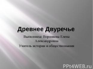Древнее Двуречье Выполнила: Воронкова Елена Александровна Учитель истории и обще