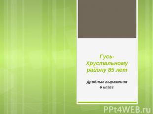 Гусь-Хрустальному району 85 лет Дробные выражения 6 класс