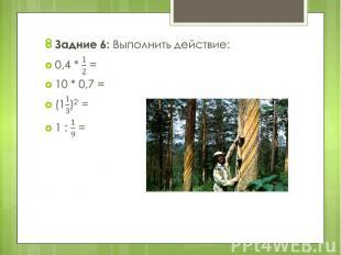 Задние 6: Выполнить действие: Задние 6: Выполнить действие: 0,4 * = 10 * 0,7 = (