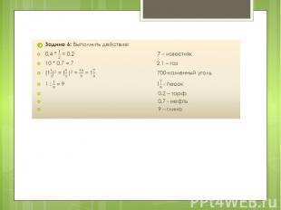 Задние 6: Выполнить действие: Задние 6: Выполнить действие: 0,4 * = 0,2 7 – изве