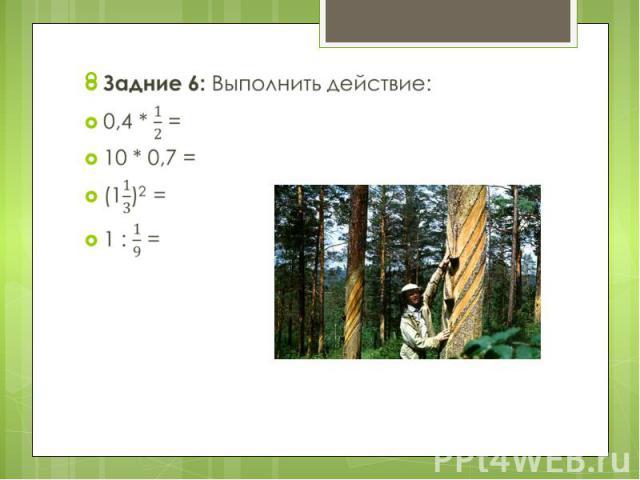 Задние 6: Выполнить действие: Задние 6: Выполнить действие: 0,4 * = 10 * 0,7 = (1)2 = 1 : =