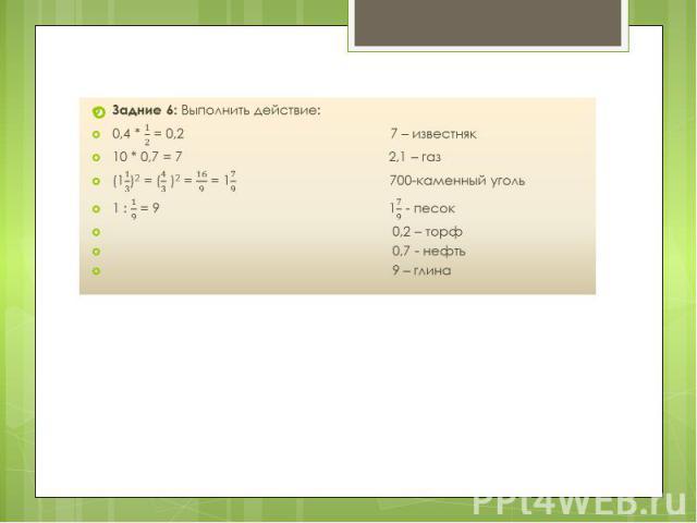 Задние 6: Выполнить действие: Задние 6: Выполнить действие: 0,4 * = 0,2 7 – известняк 10 * 0,7 = 7 2,1 – газ (1)2 = ( )2 = = 1700-каменный уголь 1 : = 9 1 - песок 0,2 – торф 0,7 - нефть 9 – глина
