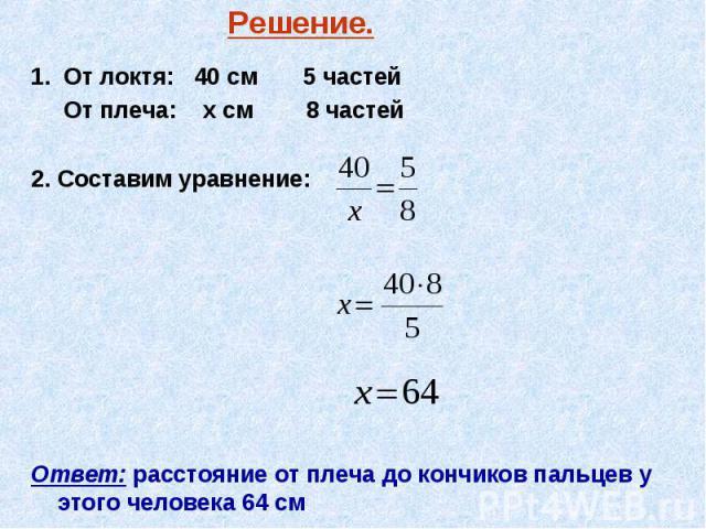 1. От локтя: 40 см 5 частей 1. От локтя: 40 см 5 частей От плеча: х см 8 частей 2. Составим уравнение: Ответ: расстояние от плеча до кончиков пальцев у этого человека 64 см