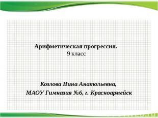 Арифметическая прогрессия. 9 класс Козлова Нина Анатольевна, МАОУ Гимназия №6, г