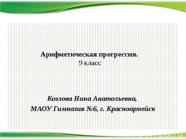 Арифметическая прогрессия. 9 класс Козлова Нина Анатольевна, МАОУ Гимназия №6, г. Красноармейск