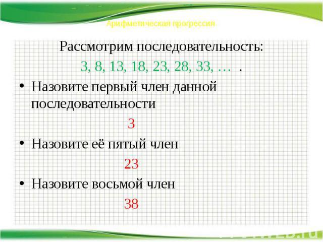 Арифметическая прогрессия Рассмотрим последовательность: 3, 8, 13, 18, 23, 28, 33, … . Назовите первый член данной последовательности 3 Назовите её пятый член 23 Назовите восьмой член 38