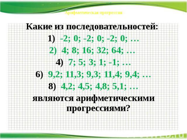 Арифметическая прогрессия Какие из последовательностей: -2; 0; -2; 0; -2; 0; … 2) 4; 8; 16; 32; 64; … 7; 5; 3; 1; -1; … 9,2; 11,3; 9,3; 11,4; 9,4; … 4,2; 4,5; 4,8; 5,1; … являются арифметическими прогрессиями?