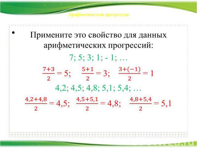 Арифметическая прогрессия Примените это свойство для данных арифметических прогрессий: 7; 5; 3; 1; - 1; … = 5; = 3; = 1 4,2; 4,5; 4,8; 5,1; 5,4; … = 4,5; = 4,8; = 5,1