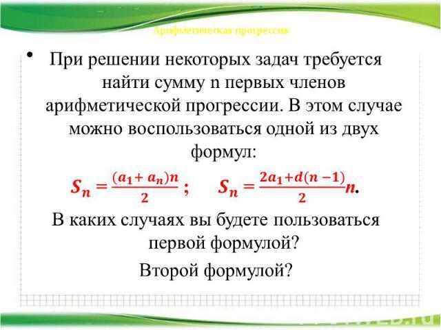 Арифметическая прогрессия При решении некоторых задач требуется найти сумму n первых членов арифметической прогрессии. В этом случае можно воспользоваться одной из двух формул: = ; = n. В каких случаях вы будете пользоваться первой формулой? Второй …