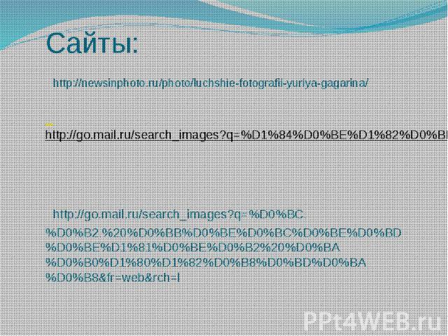 Сайты: http://newsinphoto.ru/photo/luchshie-fotografii-yuriya-gagarina/ http://go.mail.ru/search_images?q=%D1%84%D0%BE%D1%82%D0%BE%20%D0%BA%D1%80%D1%83%D0%B6%D0%B5%D0%BA http://go.mail.ru/search_images?q=%D0%BC.%D0%B2.%20%D0%BB%D0%BE%D0%BC%D0%BE%D0%…