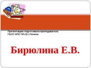 Презентацию подготовила преподаватель ГБОУ НПО ПЛ-32 г.Почепа Бирюлина Е.В.