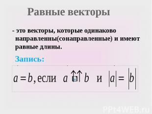 Равные векторы - это векторы, которые одинаково направленны(сонаправленные) и им