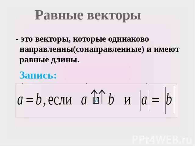 Равные векторы - это векторы, которые одинаково направленны(сонаправленные) и имеют равные длины. Запись: