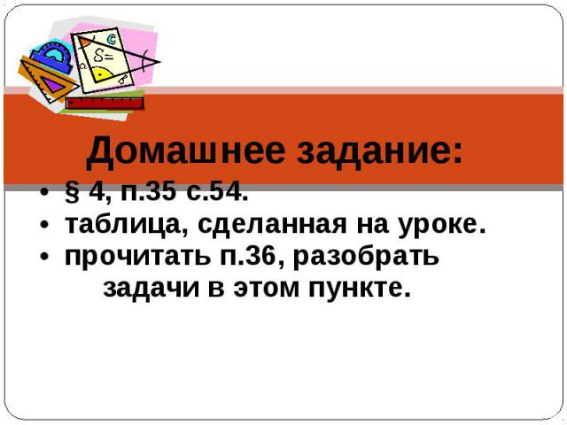 Домашнее задание: • § 4, п.35 с.54. • таблица, сделанная на уроке. • прочитать п.36, разобрать задачи в этом пункте.