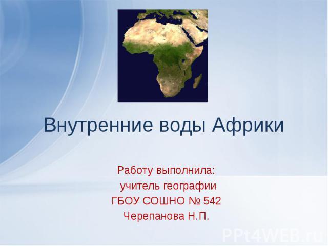 Внутренние воды Африки Работу выполнила: учитель географии ГБОУ СОШНО № 542 Черепанова Н.П.