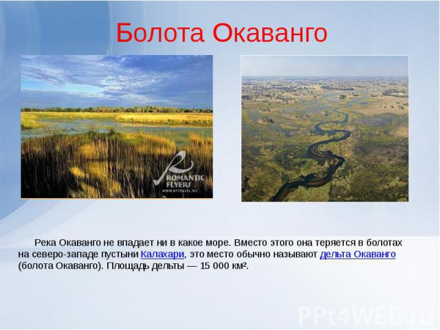 Болота Окаванго Река Окаванго не впадает ни в какое море. Вместо этого она теряется в болотах на северо-западе пустыни Калахари, это место обычно называют дельта Окаванго (болота Окаванго). Площадь дельты— 15 000 км².