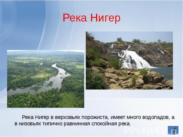 Река Нигер Река Нигер в верховьях порожиста, имеет много водопадов, а в низовьях типично равнинная спокойная река.