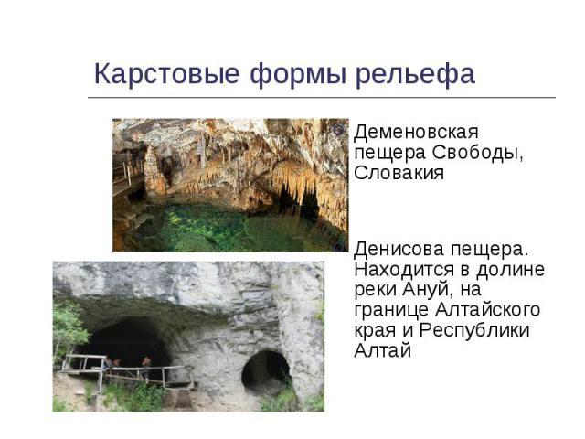 Деменовская пещера Свободы, Словакия Деменовская пещера Свободы, Словакия Денисова пещера. Находится в долине реки Ануй, на границе Алтайского края и Республики Алтай