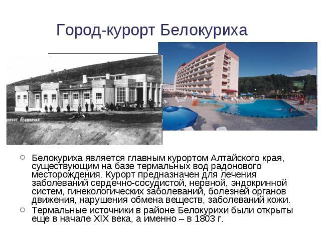 Белокуриха является главным курортом Алтайского края, существующим на базе термальных вод радонового месторождения. Курорт предназначен для лечения заболеваний сердечно-сосудистой, нервной, эндокринной систем, гинекологических заболеваний, болезней …