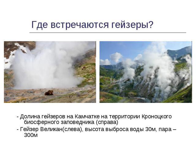 - Долина гейзеров на Камчатке на территории Кроноцкого биосферного заповедника (справа) - Долина гейзеров на Камчатке на территории Кроноцкого биосферного заповедника (справа) - Гейзер Великан(слева), высота выброса воды 30м, пара – 300м