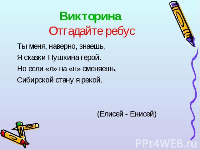 Ты меня, наверно, знаешь, Ты меня, наверно, знаешь, Я сказки Пушкина герой. Но если «л» на «н» сменяешь, Сибирской стану я рекой. (Елисей - Енисей)