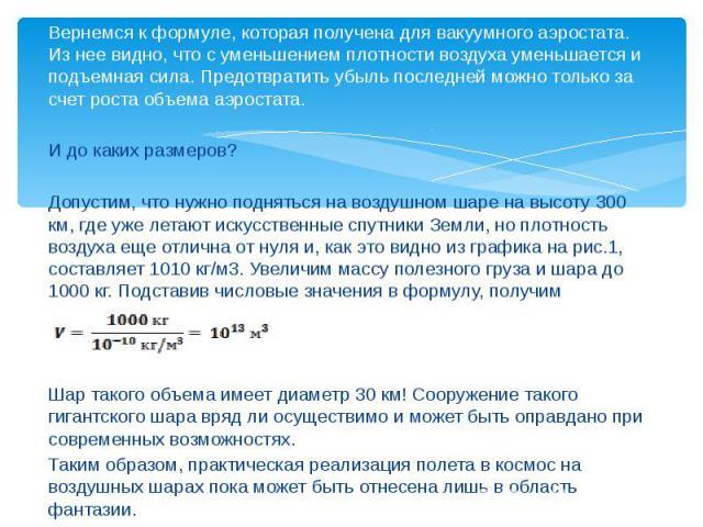 Вернемся к формуле, которая получена для вакуумного аэростата. Из нее видно, что с уменьшением плотности воздуха уменьшается и подъемная сила. Предотвратить убыль последней можно только за счет роста объема аэростата. Вернемся к формуле, которая пол…