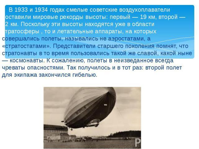 В 1933 и 1934 годах смелые советские воздухоплаватели поставили мировые рекорды высоты: первый — 19 км, второй — 22 км. Поскольку эти высоты находятся уже в области стратосферы , то и летательные аппараты, на которых совершались полеты, назывались н…