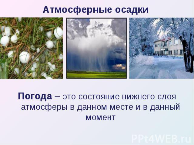 Погода – это состояние нижнего слоя атмосферы в данном месте и в данный момент Погода – это состояние нижнего слоя атмосферы в данном месте и в данный момент