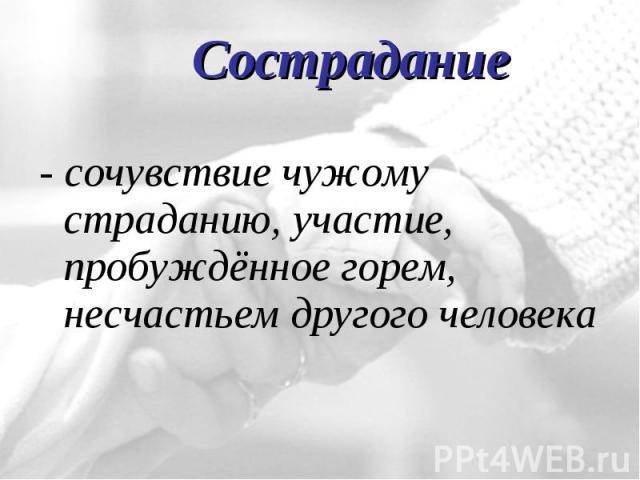 - сочувствие чужому страданию, участие, пробуждённое горем, несчастьем другого человека - сочувствие чужому страданию, участие, пробуждённое горем, несчастьем другого человека