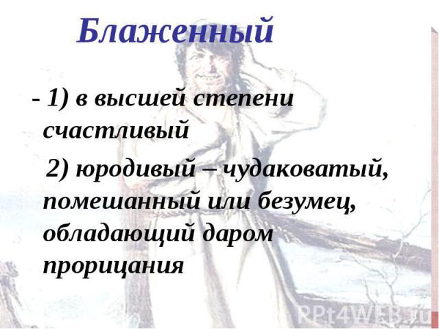 - 1) в высшей степени счастливый - 1) в высшей степени счастливый 2) юродивый – чудаковатый, помешанный или безумец, обладающий даром прорицания