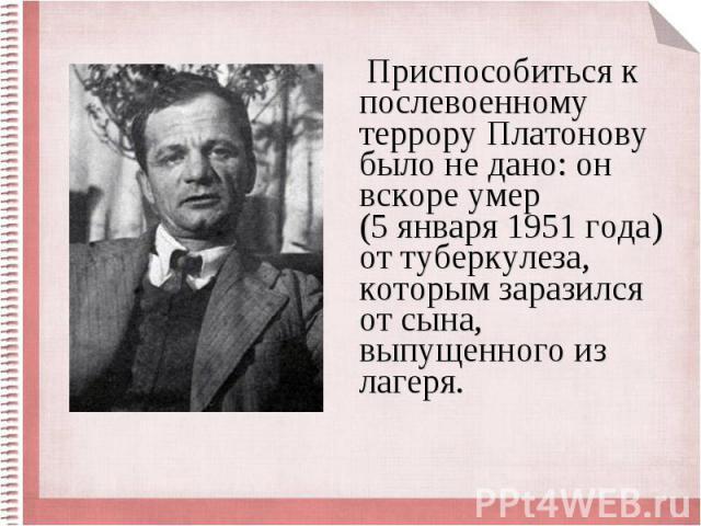 Приспособиться к послевоенному террору Платонову было не дано: он вскоре умер (5 января 1951 года) от туберкулеза, которым заразился от сына, выпущенного из лагеря. Приспособиться к послевоенному террору Платонову было не дано: он вскоре умер (5 янв…