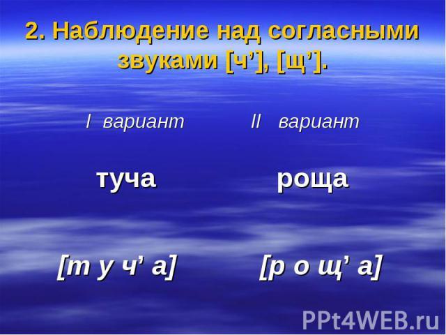 2. Наблюдение над согласными звуками [ч'], [щ']. I вариант II вариант туча роща [т у ч' а] [р о щ' а]