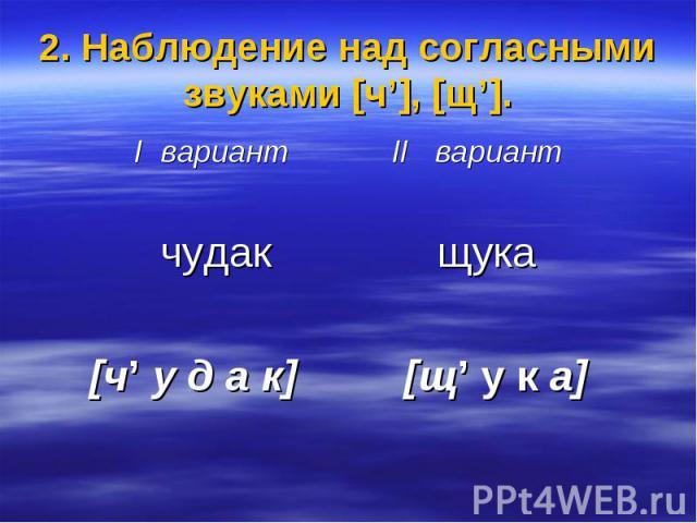 2. Наблюдение над согласными звуками [ч'], [щ']. I вариант II вариант чудак щука [ч' у д а к] [щ' у к а]